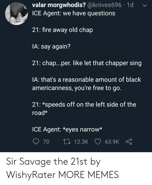 Dank, Fire, and Memes: valar morgwhodis? @knives696 1d  ICE Agent: we have questions  21: fire away old chap  IA: say again?  21: chap...per. like let that chapper sing  IA: that's a reasonable amount of black  americanness, you're free to go.  21: *speeds off on the left side of the  road*  ICE Agent: *eyes narrow*  70  t0 12.3K 63.9K Sir Savage the 21st by WishyRater MORE MEMES