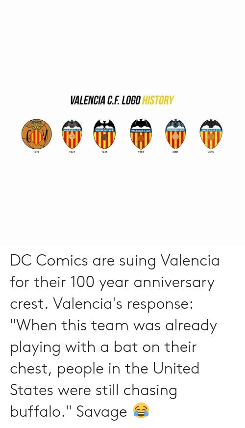 "Memes, Savage, and Buffalo: VALENCIA C.F. LOGO  HISTORY  VALENCIA C deF  2001  2015  1921  1941  1992  1919 DC Comics are suing Valencia for their 100 year anniversary crest.  Valencia's response: ""When this team was already playing with a bat on their chest, people in the United States were still chasing buffalo.""  Savage 😂"