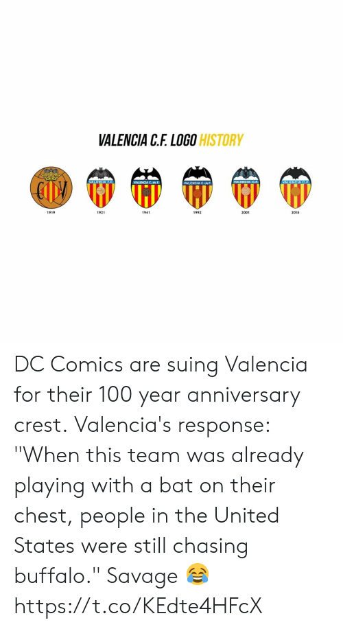 "Anaconda, Savage, and Buffalo: VALENCIA C.F. LOGO  HISTORY  VALENCIA F.C.  VALENCIA C. de F.  VALENCIA C.deF  VALENCIA C.F  VALENCIA C.F  1919  1921  1941  1992  2001  2015 DC Comics are suing Valencia for their 100 year anniversary crest.  Valencia's response: ""When this team was already playing with a bat on their chest, people in the United States were still chasing buffalo.""  Savage 😂 https://t.co/KEdte4HFcX"