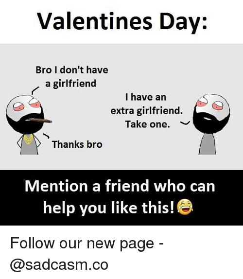 Memes, Valentine's Day, and Help: Valentines Day:  Bro I don't have  a girlfriend  I have an  extra girlfriend.  Take one.  ﹀  Thanks bro  Mention a friend who can  help you like this! Follow our new page - @sadcasm.co