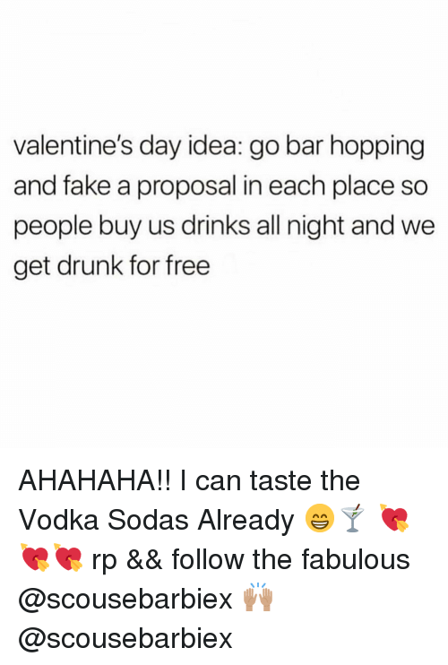 Drunk, Fake, and Valentine's Day: valentine's day idea: go bar hopping  and fake a proposal in each place so  people buy us drinks all night and we  get drunk for free AHAHAHA!! I can taste the Vodka Sodas Already 😁🍸 💘💘💘 rp && follow the fabulous @scousebarbiex 🙌🏽 @scousebarbiex