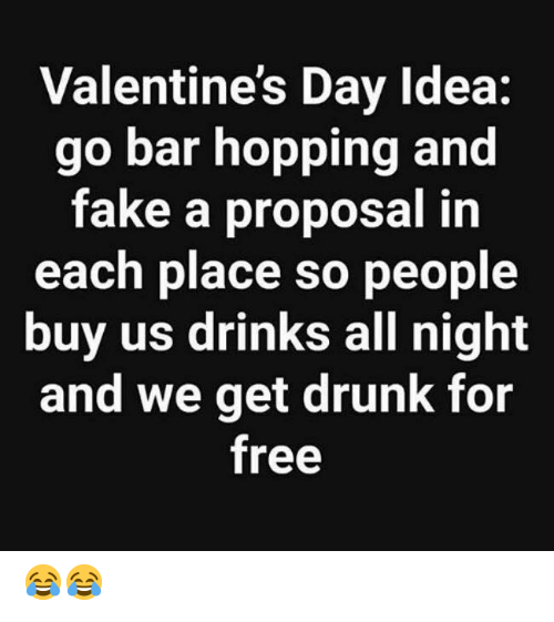 Dank, Drunk, and Fake: Valentine's Day Idea:  go bar hopping and  fake a proposal in  each place so people  buy us drinks all night  and we get drunk for  free 😂😂