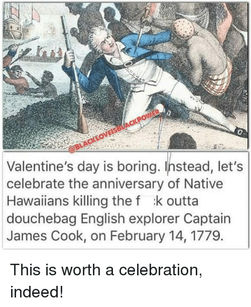 nativism: Valentine's day is boring. Instead, let's  celebrate the anniversary of Native  Hawaiians killing the f k outta  douchebag English explorer Captain  James Cook, on February 14, 1779. This is worth a celebration, indeed!