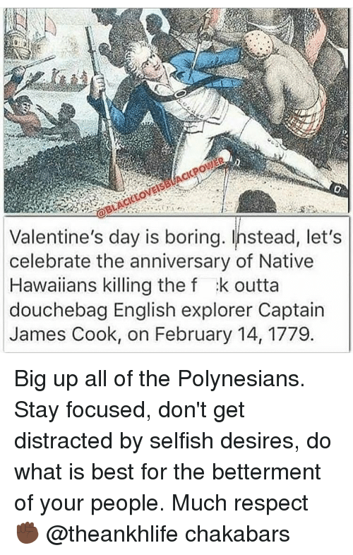 nativism: Valentine's day is boring. Instead, let's  celebrate the anniversary of Native  Hawaiians killing the f :k outta  douchebag English explorer Captain  James Cook, on February 14, 1779 Big up all of the Polynesians. Stay focused, don't get distracted by selfish desires, do what is best for the betterment of your people. Much respect ✊🏿 @theankhlife chakabars