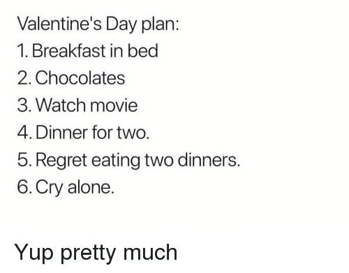 Being Alone, Funny, and Regret: Valentine's Day plan:  1. Breakfast in bed  2. Chocolates  3. Watch movie  4. Dinner for two.  5. Regret eating two dinners.  6.Cry alone Yup pretty much