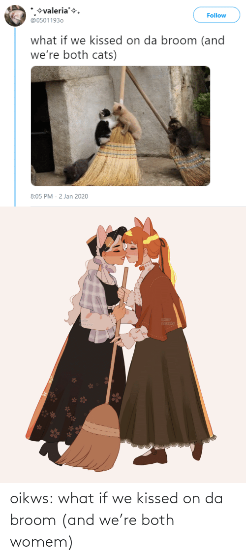 Both: +valeria'+.  @05011930  Follow  what if we kissed on da broom (and  we're both cats)  8:05 PM - 2 Jan 2020   twitter  @suupicy  twitter  A Osuupicy oikws:  what if we kissed on da broom (and we're both womem)