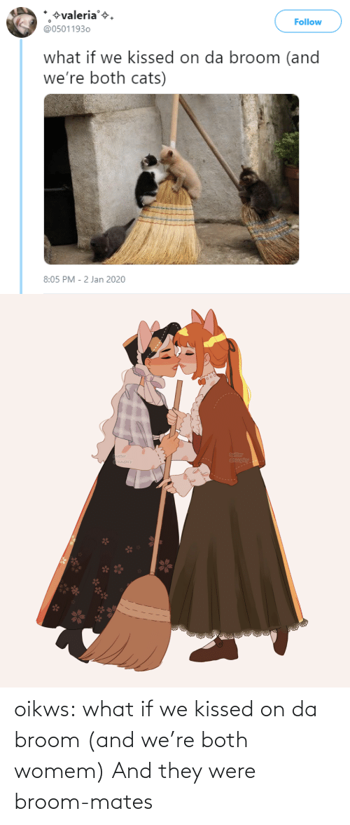 Both: +valeria'+.  @05011930  Follow  what if we kissed on da broom (and  we're both cats)  8:05 PM - 2 Jan 2020   twitter  @suupicy  twitter  A Osuupicy oikws: what if we kissed on da broom (and we're both womem)   And they were broom-mates