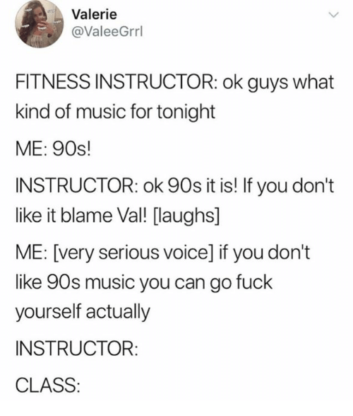 Music, Fuck, and Voice: Valerie  @ValeeGrrl  FITNESS INSTRUCTOR: ok guys what  kind of music for tonight  ME: 90s!  INSTRUCTOR: ok 90s it is! If you don't  like it blame Val! [laughs]  ME: [very serious voice] if you don't  like 90s music you can go fuck  yourself actually  INSTRUCTOR:  CLASS:
