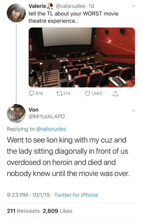 Died: Valerie, @valsnudes · 1d  tell the TL about your WORST movie  theatre experience..  27214  878  1,983  Von  @MrfuckLAPD  Replying to @valsnudes  Went to see lion king with my cuz and  the lady sitting diagonally in front of us  overdosed on heroin and died and  nobody knew until the movie was over.  9:23 PM · 10/1/19 · Twitter for iPhone  211 Retweets 2,809 Likes