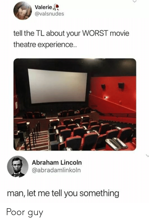 Abraham Lincoln, Abraham, and Lincoln: Valerie,  @valsnudes  tell the TL about your WORST movie  theatre experience..  Abraham Lincoln  @abradamlinkoln  man, let me tell you something Poor guy