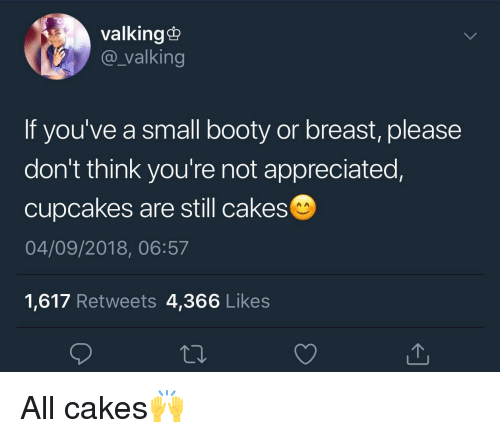Cupcakes: valking@  @_valking  If you've a small booty or breast, please  don't think you're not appreciated,  cupcakes are still cakes  04/09/2018, 06:57  1,617 Retweets 4,366 Likes All cakes🙌