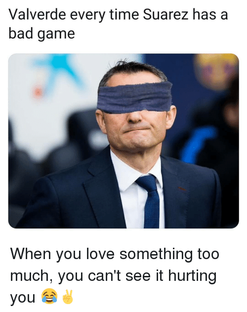 Bad, Love, and Memes: Valverde every time Suarez has a  bad game When you love something too much, you can't see it hurting you 😂✌