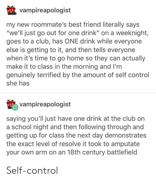 """Best Friend, Club, and School: vampireapologist  my new roommate's best friend literally says  """"we'll just go out for one drink"""" on a weeknight,  goes to a club, has ONE drink while everyone  else is getting to it, and then tells everyone  when it's time to go home so they can actually  make it to class in the morning and I'm  genuinely terrified by the amount of self control  she has  vampireapologist  saying you'll just have one drink at the club on  a school night and then following through and  getting up for class the next day demonstrates  the exact level of resolve it took to amputate  your own arm on an 18th century battlefield Self-control"""