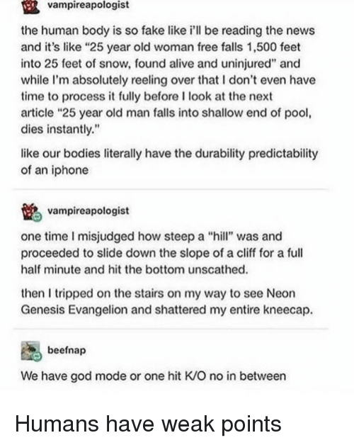"shallow: vampireapologist  the human body is so fake like i'll be reading the news  and it's like ""25 year old woman free falls 1,500 feet  into 25 feet of snow, found alive and uninjured"" and  while I'm absolutely reeling over that I don't even have  time to process it fully before I look at the next  article ""25 year old man falls into shallow end of pool  dies instantly.""  like our bodies literally have the durability predictability  of an iphone  vampireapologist  one time I misjudged how steep a ""hill"" was and  proceeded to slide down the slope of a cliff for a full  half minute and hit the bottom unscathed.  then I tripped on the stairs on my way to see Neon  Genesis Evangelion and shattered my entire kneecap.  beefnap  We have god mode or one hit K/O no in between Humans have weak points"