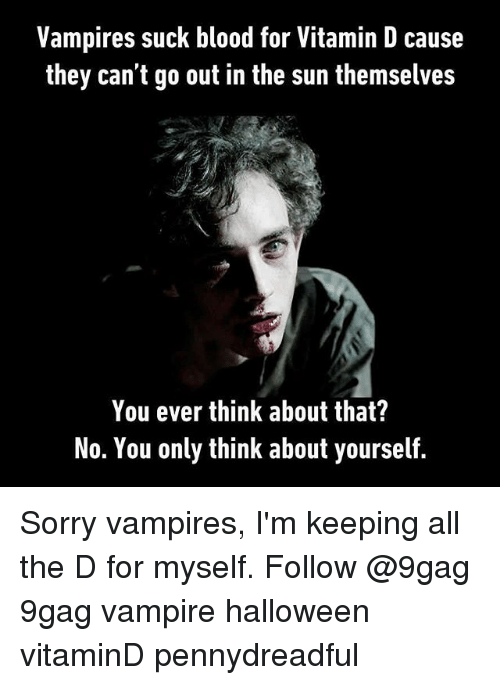 9gag, Halloween, and Memes: Vampires suck blood for Vitamin D cause  they can't go out in the sun themselves  You ever think about that?  No. You only think about yourself. Sorry vampires, I'm keeping all the D for myself. Follow @9gag 9gag vampire halloween vitaminD pennydreadful