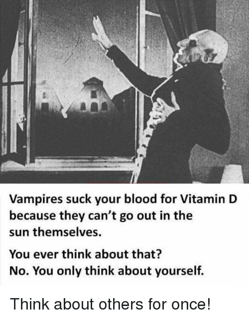 Vitamin D: Vampires suck your blood for Vitamin D  because they can't go out in the  sun themselves  You ever think about that?  No. You only think about yourself. Think about others for once!
