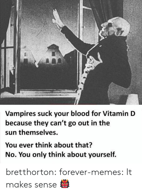 Vitamin D: Vampires suck your blood for Vitamin D  because they can't go out in the  sun themselves  You ever think about that?  No. You only think about yourself. bretthorton:  forever-memes:  It makes sense  👹