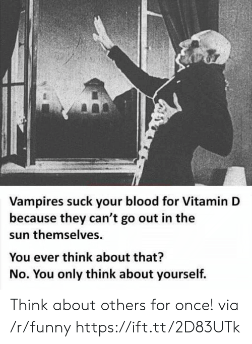 Vitamin D: Vampires suck your blood for Vitamin D  because they can't go out in the  sun themselves  You ever think about that?  No. You only think about yourself. Think about others for once! via /r/funny https://ift.tt/2D83UTk
