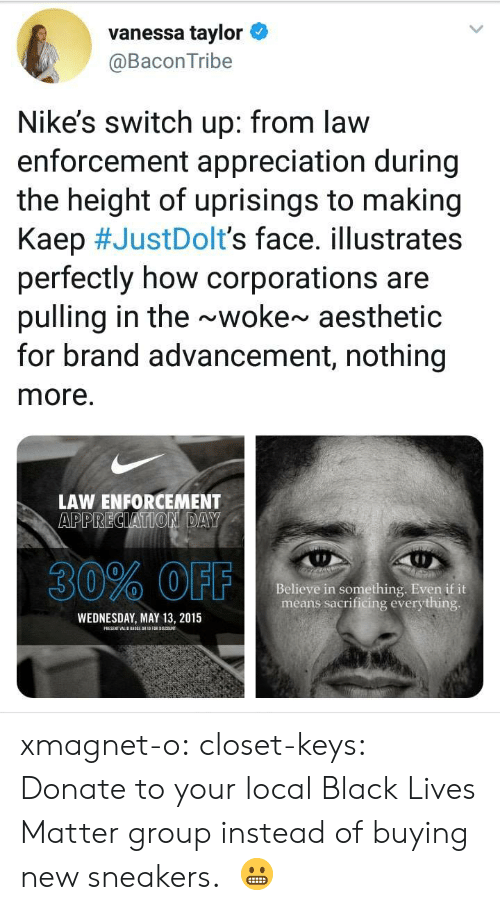 Black Lives Matter: vanessa taylor  @BaconTribe  Nike's switch up: from law  enforcement appreciation during  the height of uprisings to making  Kaep #JustDoIt's face. illustrates  perfectly how corporations are  pulling in the ~woke~ aesthetic  for brand advancement, nothing  more.  LAW ENFORCEMENT  30% OFF  Believe in something. Even if it  means sacrificing everything  WEDNESDAY, MAY 13, 2015 xmagnet-o:  closet-keys: Donate to your local Black Lives Matter group instead of buying new sneakers.  😬
