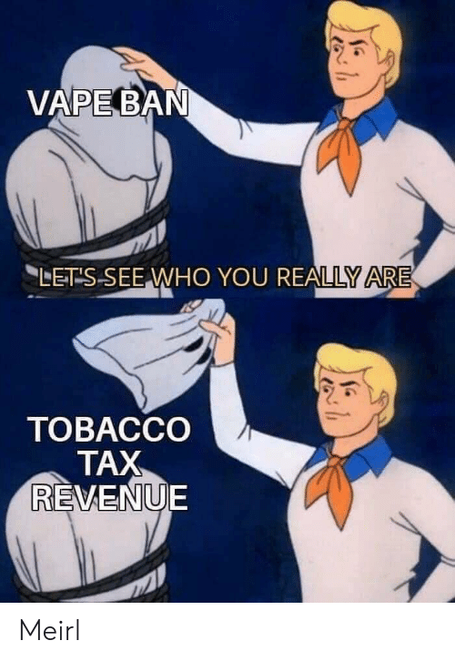 Vape, MeIRL, and Who: VAPE BAN  LET S SEE WHO YOU REALLY ARE  ТОВАССО  TAX  REVENUE Meirl
