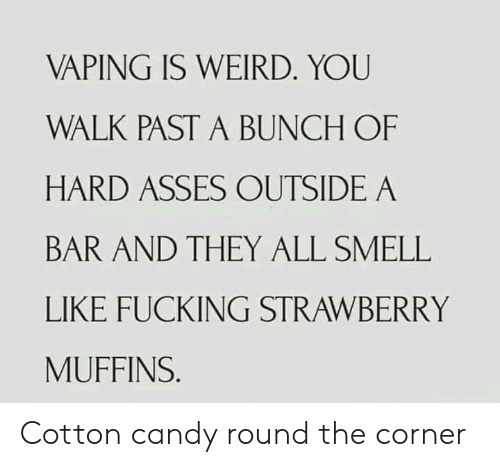 walk past: VAPING IS WEIRD. YOU  WALK PAST A BUNCH OF  HARD ASSES OUTSIDE A  BAR AND THEY ALL SMELL  LIKE FUCKING STRAWBERRY  MUFFINS. Cotton candy round the corner