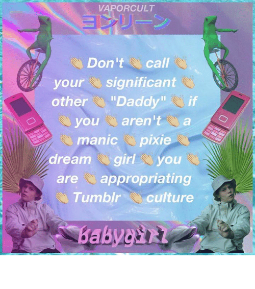 "pixies: VAPORCULT  Don't  call  your  significant  other  ""Daddy  if  you aren't  a  manic pixie  dream girl Ou  are appropriating  Tumblr culture delete   your   entire   life   poser"