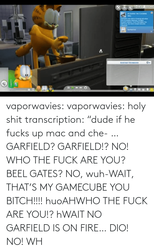 "If He: vaporwavies:  vaporwavies: holy shit transcription: ""dude if he fucks up mac and che- … GARFIELD? GARFIELD!? NO! WHO THE FUCK ARE YOU? BEEL GATES? NO, wuh-WAIT, THAT'S MY GAMECUBE YOU BITCH!!!! huoAHWHO THE FUCK ARE YOU!? hWAIT NO GARFIELD IS ON FIRE… DIO! NO! WH"