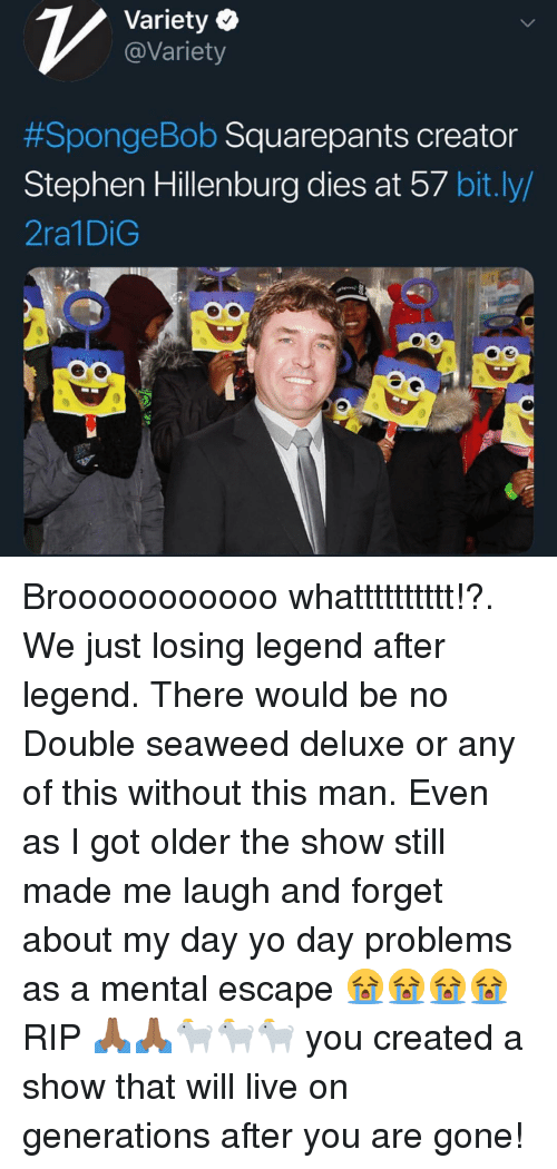 Memes, Stephen, and Yo: Variety Q  @Variety  #Sponge Bob Squarepants creator  Stephen Hillenburg dies at 57 bit.ly/  2ra1DiG Brooooooooooo whatttttttttt!?. We just losing legend after legend. There would be no Double seaweed deluxe or any of this without this man. Even as I got older the show still made me laugh and forget about my day yo day problems as a mental escape 😭😭😭😭 RIP 🙏🏾🙏🏾🐐🐐🐐 you created a show that will live on generations after you are gone!