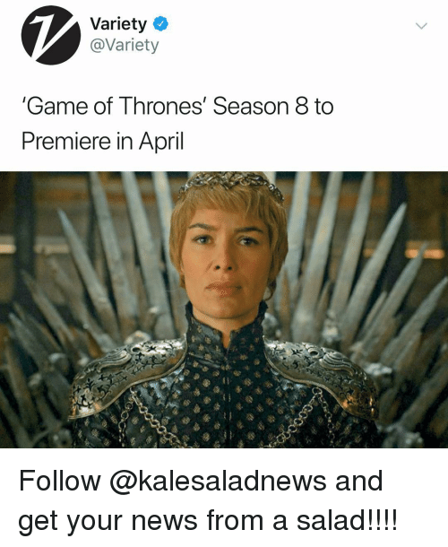 Game Of Thrones Season 8: Variety  @Variety  Game of Thrones' Season 8 to  Premiere in April Follow @kalesaladnews and get your news from a salad!!!!