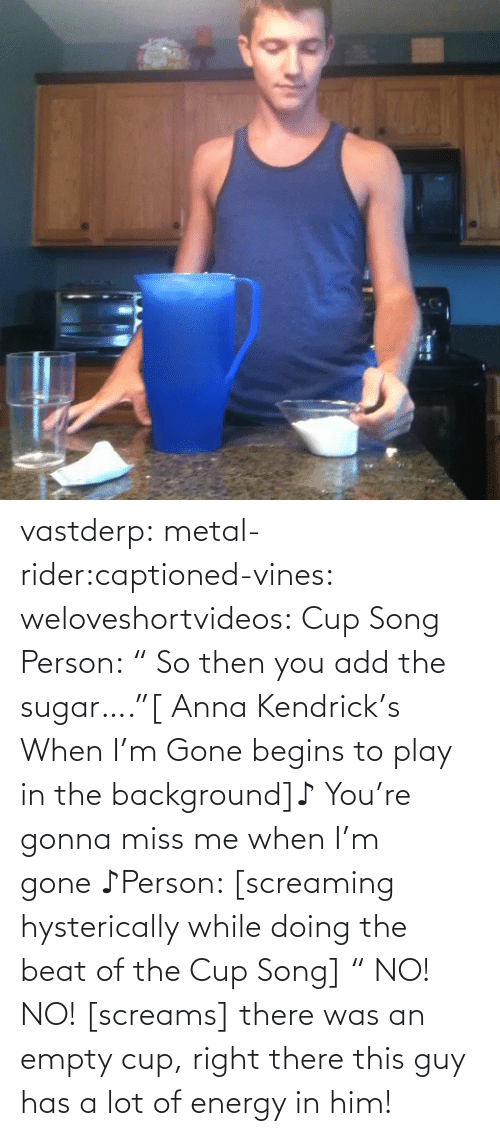 """anna kendrick: vastderp:  metal-rider:captioned-vines:  weloveshortvideos:  Cup Song  Person:"""" So then you add the sugar….""""[ Anna Kendrick's When I'm Gone begins to play in the background]♪You're gonna miss me when I'm gone♪Person: [screaming hysterically while doing the beat of the Cup Song]"""" NO! NO! [screams]  there was an empty cup, right there  this guy has a lot of energy in him!"""