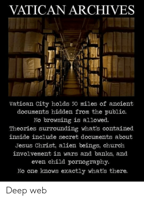 Church, Jesus, and Alien: VATICAN ARCHIVES  Vatican City holds 50 miles of ancient  documents hidden from the public.  No browsing is allowed.  Theories surrounding what's contained  inside include secret documents about  Jesus Christ, alien beings, church  involvement in wars and banks, and  even child pornography.  No one knows exactly what's there. Deep web