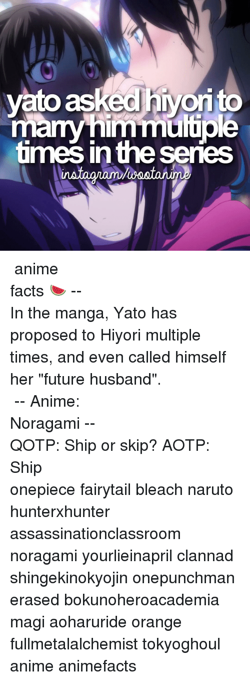 "Animals, Facts, and Future: vato as  many Im mutuo  times in the series ⠀⠀⠀⠀⠀⠀⠀⠀⠀⠀⠀⠀⠀⠀⠀⠀⠀⠀⠀⠀⠀⠀⠀⠀⠀⠀⠀⠀⠀⠀⠀⠀⠀⠀⠀⠀⠀⠀「 anime facts 🍉 」⠀⠀⠀⠀⠀⠀⠀⠀⠀⠀⠀⠀⠀⠀⠀⠀⠀⠀⠀⠀⠀⠀⠀⠀⠀⠀⠀⠀⠀⠀--⠀ In the manga, Yato has proposed to Hiyori multiple times, and even called himself her ""future husband"". ⠀⠀⠀⠀⠀⠀⠀⠀⠀⠀⠀⠀⠀⠀⠀⠀⠀⠀⠀⠀⠀⠀⠀⠀⠀⠀ -- Anime: Noragami ⠀⠀⠀⠀⠀⠀⠀⠀⠀⠀⠀⠀⠀⠀⠀⠀⠀⠀⠀⠀⠀⠀⠀⠀⠀⠀⠀⠀⠀⠀-- QOTP: Ship or skip? AOTP: Ship ⠀⠀⠀⠀⠀⠀⠀⠀⠀⠀⠀⠀⠀⠀⠀⠀⠀⠀⠀⠀⠀⠀⠀⠀⠀⠀⠀⠀⠀ onepiece fairytail bleach naruto hunterxhunter assassinationclassroom noragami yourlieinapril clannad shingekinokyojin onepunchman erased bokunoheroacademia magi aoharuride orange fullmetalalchemist tokyoghoul anime animefacts"