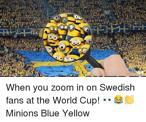 Memes, Zoom, and World Cup: VEEA When you zoom in on Swedish fans at the World Cup! 👀😂👏 Minions Blue Yellow