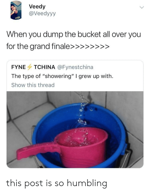 "humbling: Veedy  @Veedyyy  When you dump the bucket all over you  FYNE TCHINA @Fynestchina  The type of ""showering"" I grew up with.  Show this thread this post is so humbling"