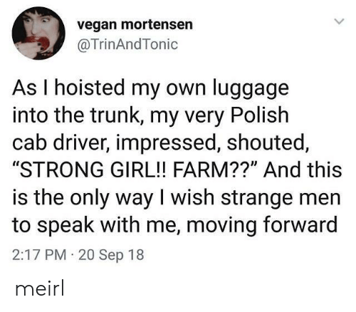 "sep: vegan mortensen  @TrinAndTonic  As I hoisted my own luggage  into the trunk, my very Polish  cab driver, impressed, shouted,  ""STRONG GIRL!! FARM??"" And this  is the only way I wish strange men  to speak with me, moving forward  2:17 PM 20 Sep 18 meirl"