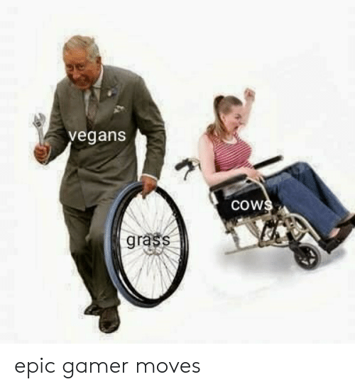 grass: vegans  cows  grass epic gamer moves