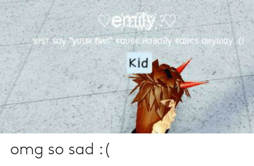 Omg, Sad, and Im 14 & This Is Deep: vemily  UST Say your fine eause woaoay anes dnyway e  Kid omg so sad :(