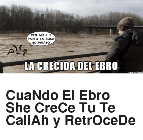 She, Made, and Ebro: VEN AKI K T  PARTO LA BOCA  SO PAIASO  A CRECIDA DEL-EBRO  made on <h2>CuaNdo El Ebro She CreCe Tu Te CallAh y RetrOceDe</h2>