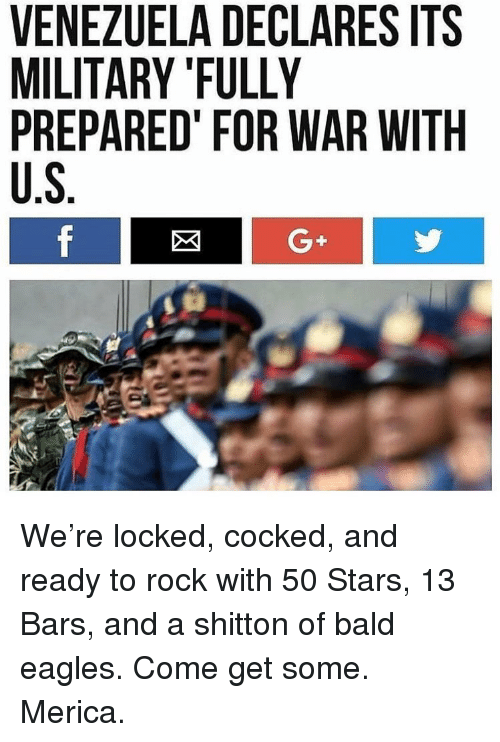 """Venezuela: VENEZUELA DECLARES ITS  MILITARY """"FULLY  PREPARED FOR WAR WITH  U.S  G+ We're locked, cocked, and ready to rock with 50 Stars, 13 Bars, and a shitton of bald eagles. Come get some. Merica."""