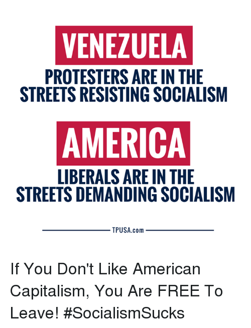 Venezuela: VENEZUELA  PROTESTERS ARE IN THE  STREETS RESISTING SOCIALISM  AMERICA  LIBERALS ARE IN THE  STREETS DEMANDING SOCIALISM  TPUSA.com If You Don't Like American Capitalism, You Are FREE To Leave! #SocialismSucks