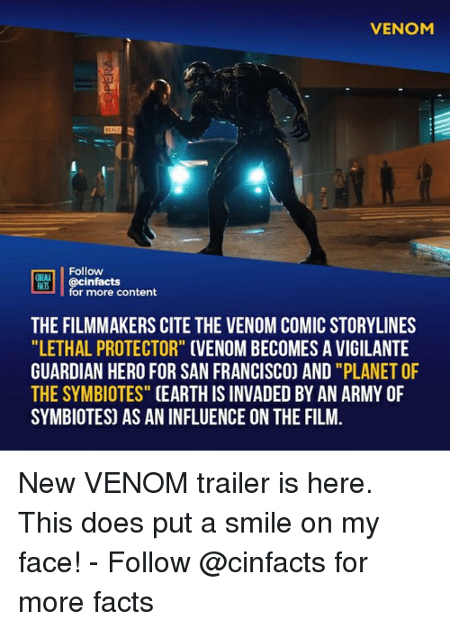 "Facts, Memes, and Army: VENOM  Follow  ONEALA  MIS @cinfacts  for more content  THE FILMMAKERS CITE THE VENOM COMIC STORYLINES  ""LETHAL PROTECTOR"" CVENOM BECOMES A VIGILANTE  GUARDIAN HERO FOR SAN FRANCISCO) AND ""PLANET OF  THE SYMBIOTES"" CEARTH IS INVADED BY AN ARMY OF  SYMBIOTES) AS AN INFLUENCE ON THE FILM New VENOM trailer is here. This does put a smile on my face!⠀ -⠀ Follow @cinfacts for more facts"