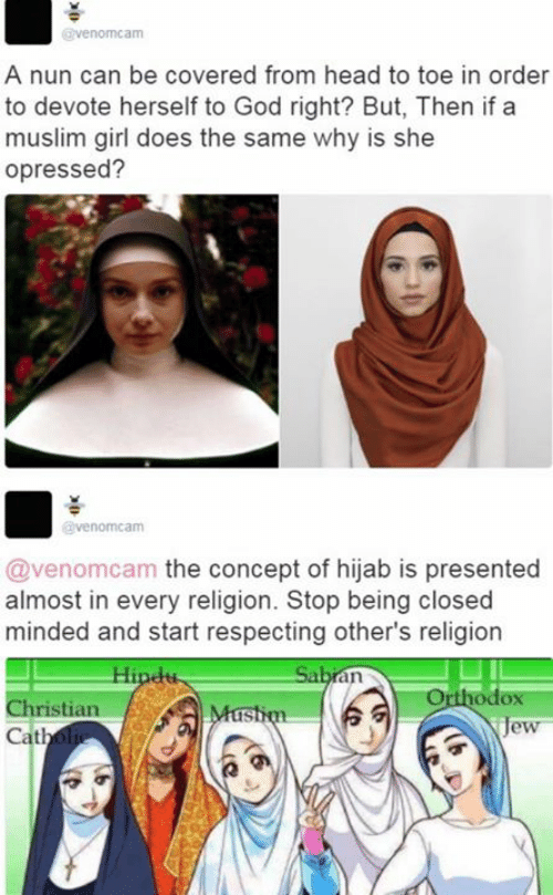God, Head, and Memes: venomcam  A nun can be covered from head to toe in order  to devote herself to God right? But, Then if a  muslim girl does the same why is she  opressed?  venomcam  @venomcam the concept of hijab is presented  almost in every religion. Stop being closed  minded and start respecting other's religion  odox  ristian  Cath  IS
