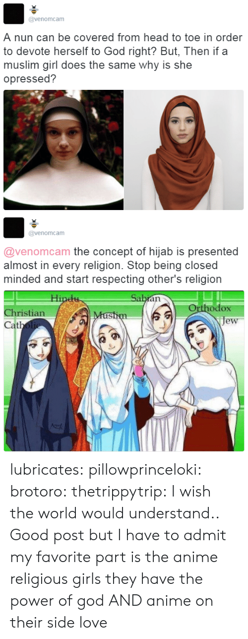 Muslim: @venomcam  A nun can be covered from head to toe in order  to devote herself to God right? But, Then if a  muslim girl does the same why is she  opressed?   @venomcam  @venomcam the concept of hijab is presented  almost in every religion. Stop being closed  minded and start respecting other's religion  Orthodox  je  Christian  at lubricates:  pillowprinceloki: brotoro:  thetrippytrip:   I wish the world would understand..  Good post but I have to admit my favorite part is the anime religious girls   they have the power of god AND anime on their side   love
