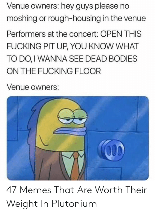 venue: Venue owners: hey guys please no  moshing or rough-housing in the venue  Performers at the concert: OPEN THIS  FUCKING PIT UP, YOU KNOW WHAT  TO DO, I WANNA SEE DEAD BODIES  ON THE FUCKING FLOOR  Venue owners: 47 Memes That Are Worth Their Weight In Plutonium