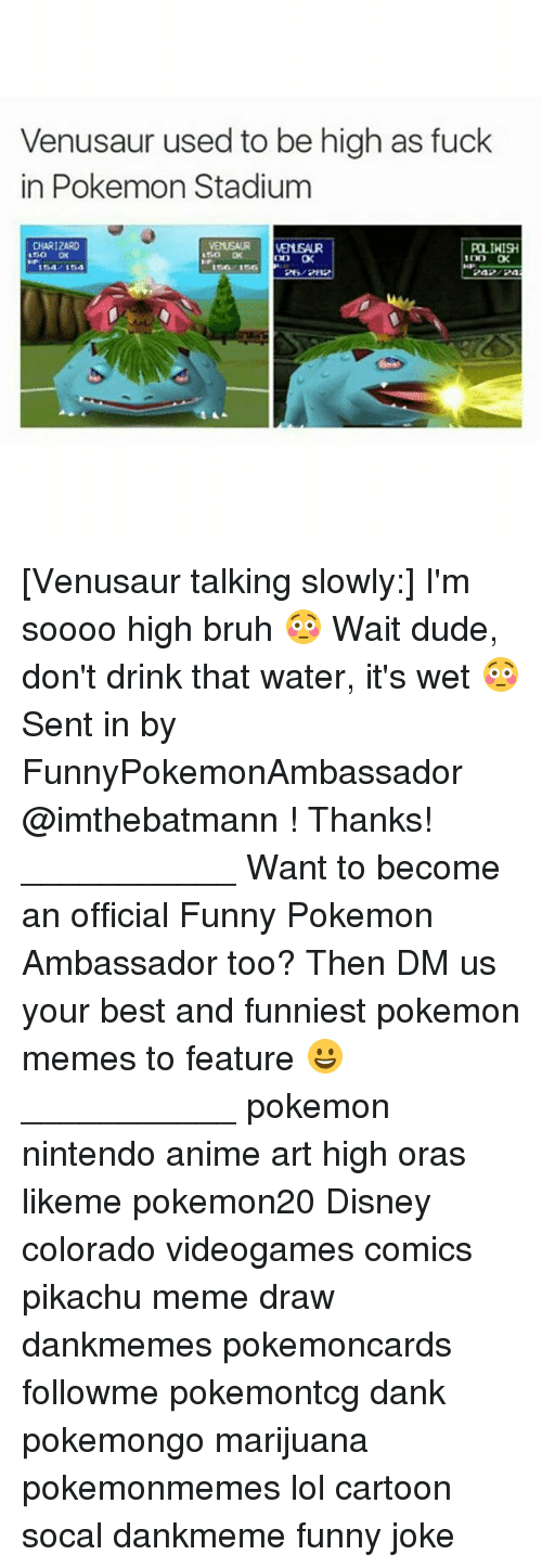 Charizarding: Venusaur used to be high as fuck  in Pokemon Stadium  CHARIZARD  150 OK  POLIHISH  2A2/24 [Venusaur talking slowly:] I'm soooo high bruh 😳 Wait dude, don't drink that water, it's wet 😳 Sent in by FunnyPokemonAmbassador @imthebatmann ! Thanks! ___________ Want to become an official Funny Pokemon Ambassador too? Then DM us your best and funniest pokemon memes to feature 😀 ___________ pokemon nintendo anime art high oras likeme pokemon20 Disney colorado videogames comics pikachu meme draw dankmemes pokemoncards followme pokemontcg dank pokemongo marijuana pokemonmemes lol cartoon socal dankmeme funny joke