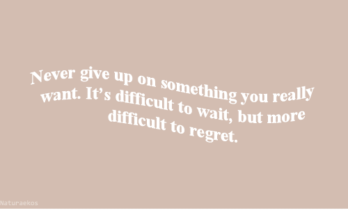 Regret, You, and Wait: ver give up on something you rea  nt. It's difficult to wait, but mo  difficult to regret.  eally  Naturaekos