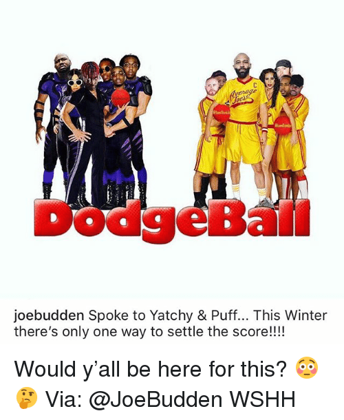 Joebudden: verage  ie  DodgeBall  joebudden Spoke to Yatchy & Puff... This Winter  there's only one way to settle the score!!!! Would y'all be here for this? 😳🤔 Via: @JoeBudden WSHH