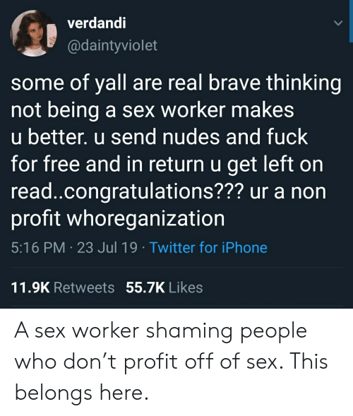 Iphone, Nudes, and Sex: verdandi  @daintyviolet  some of yall are real brave thinking  not being  u better. u send nudes and fuck  for free and in return u get left on  read.congratulations??? ur a non  profit whoreganization  a sex worker makes  5:16 PM 23 Jul 19 Twitter for iPhone  11.9K Retweets 55.7K Likes A sex worker shaming people who don't profit off of sex. This belongs here.