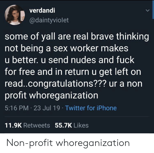 Iphone, Nudes, and Sex: verdandi  @daintyviolet  some of yall are real brave thinking  not being a sex worker makes  u better. u send nudes and fuck  for free and in return u get left on  read..congratulations??? ur a non  profit whoreganization  5:16 PM 23 Jul 19 Twitter for iPhone  11.9K Retweets 55.7K Likes Non-profit whoreganization