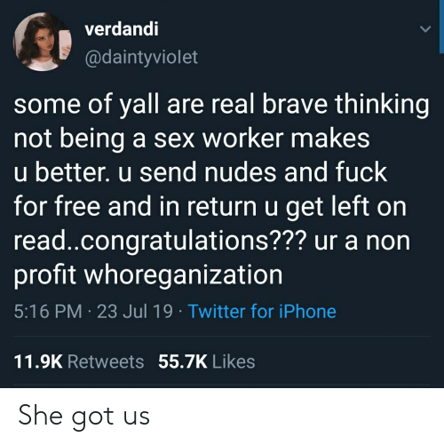 Iphone, Nudes, and Sex: verdandi  @daintyviolet  some of yall are real brave thinking  not being  u better. u send nudes and fuck  for free and in return u get left on  read.congratulations??? ur a non  profit whoreganization  a sex worker makes  5:16 PM 23 Jul 19 Twitter for iPhone  11.9K Retweets 55.7K Likes She got us